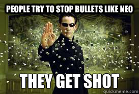 People try to stop bullets like Neo They get shot