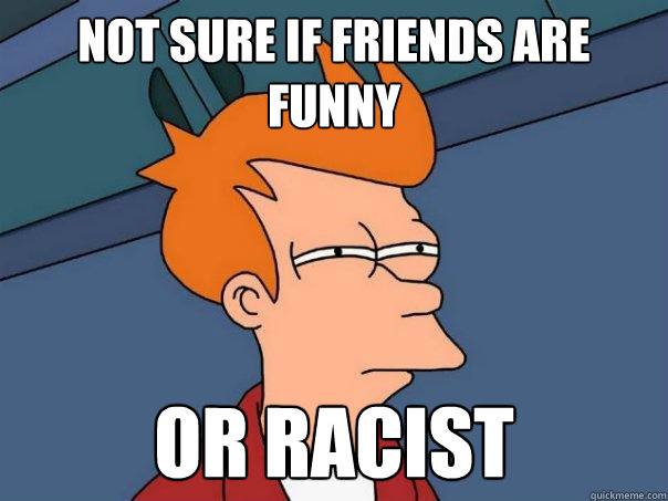 Not sure if friends are funny or racist - Not sure if friends are funny or racist  Futurama Fry