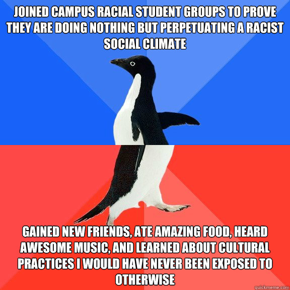 joined campus racial student groups to prove they are doing nothing but perpetuating a racist social climate gained new friends, ate amazing food, heard awesome music, and learned about cultural practices i would have never been exposed to otherwise - joined campus racial student groups to prove they are doing nothing but perpetuating a racist social climate gained new friends, ate amazing food, heard awesome music, and learned about cultural practices i would have never been exposed to otherwise  Socially Awkward Awesome Penguin
