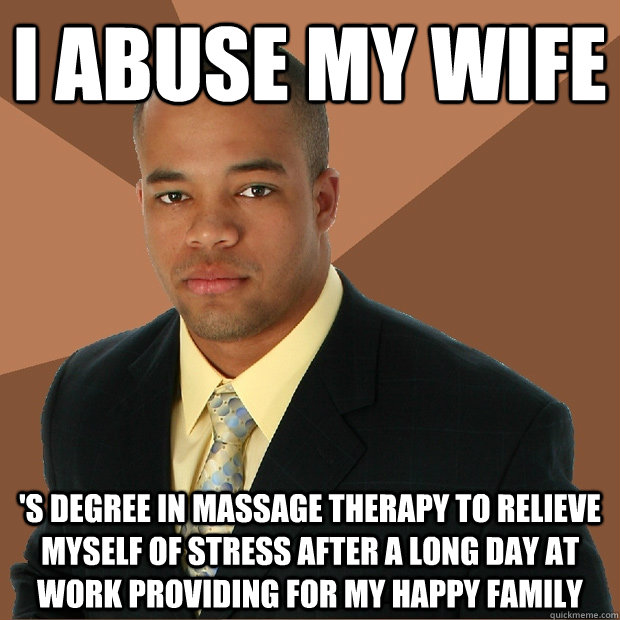 I abuse my wife 's degree in massage therapy to relieve myself of stress  after a long day at work providing for my happy family