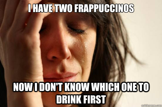 I have two frappuccinos Now I don't know which one to drink first - I have two frappuccinos Now I don't know which one to drink first  First World Problems