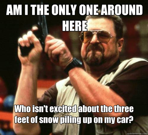 AM I THE ONLY ONE AROUND HERE Who isn't excited about the three feet of snow piling up on my car? - AM I THE ONLY ONE AROUND HERE Who isn't excited about the three feet of snow piling up on my car?  Misc