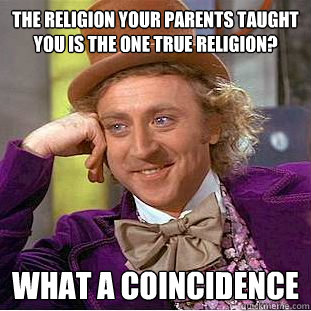 The religion your parents taught you is the one true religion? what a coincidence - The religion your parents taught you is the one true religion? what a coincidence  Condescending Wonka