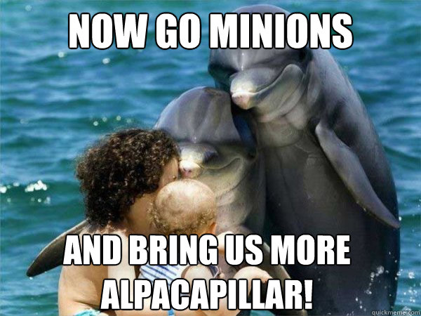 Now go minions and bring us more alpacapillar!