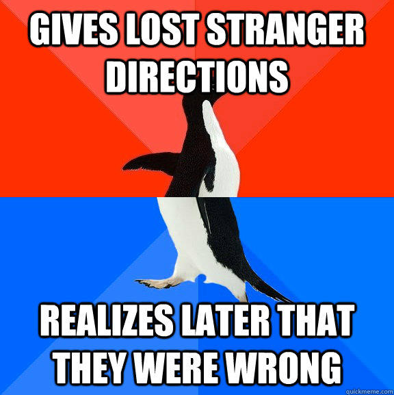 gives lost stranger directions realizes later that they were wrong - gives lost stranger directions realizes later that they were wrong  Socially Awesome Awkward Penguin