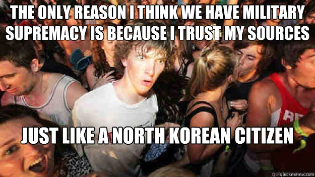 The only reason I think we have military supremacy is because I trust my sources just like a north korean citizen - The only reason I think we have military supremacy is because I trust my sources just like a north korean citizen  Sudden Clarity Clarence