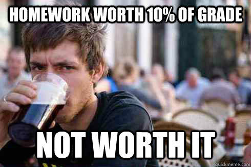 Homework worth 10% of grade not worth it - Homework worth 10% of grade not worth it  Lazy College Senior