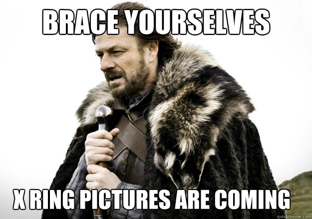 Brace Yourselves X RING PICTURES ARE COMING