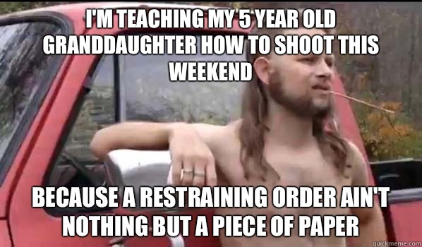 I'm teaching my 5 year old granddaughter how to shoot this weekend Because a restraining order ain't nothing but a piece of paper - I'm teaching my 5 year old granddaughter how to shoot this weekend Because a restraining order ain't nothing but a piece of paper  Almost Politically Correct Redneck