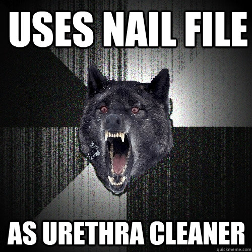 Uses nail file As urethra cleaner - Uses nail file As urethra cleaner  Insanity Wolf
