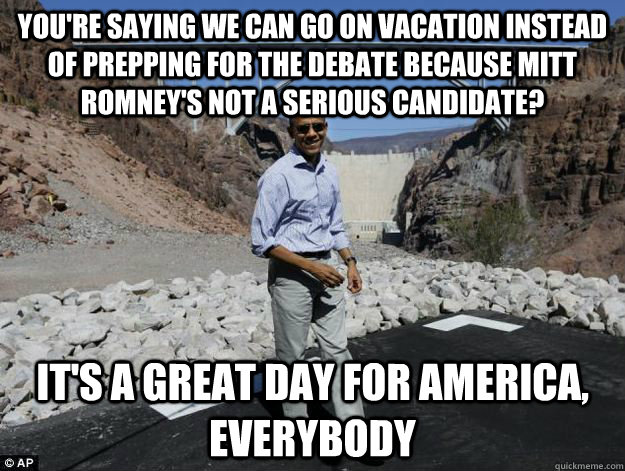 You're saying we can go on vacation instead of prepping for the debate because mitt romney's not a serious candidate? it's a great day for america, everybody
