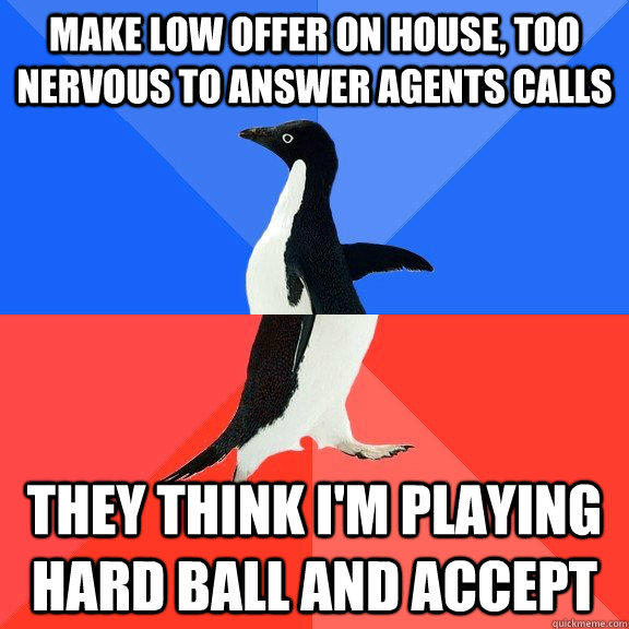 Make low offer on house, too nervous to answer agents calls They think I'm playing hard ball and accept  Socially Awkward Awesome Penguin