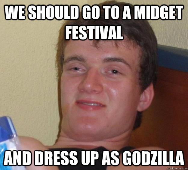 We should go to a midget festival and dress up as godzilla - We should go to a midget festival and dress up as godzilla  10 Guy