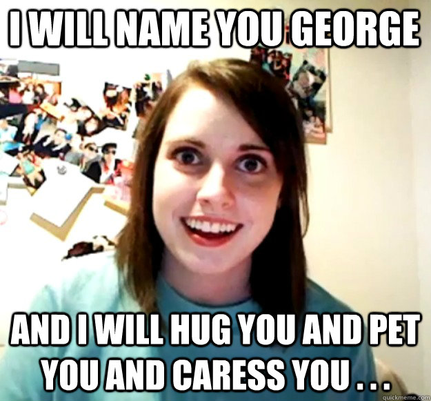I WILL NAME YOU GEORGE AND I WILL HUG YOU AND PET YOU AND CARESS YOU . . . - I WILL NAME YOU GEORGE AND I WILL HUG YOU AND PET YOU AND CARESS YOU . . .  Overly Attached Girlfriend