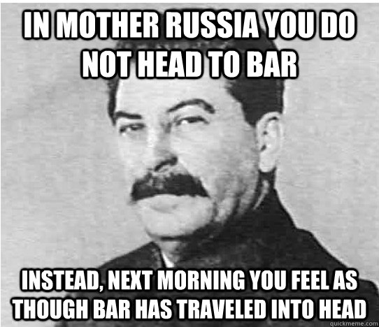 In MOTHER RUSSIA you do not head to bar Instead, next morning you feel as though bar has traveled into head