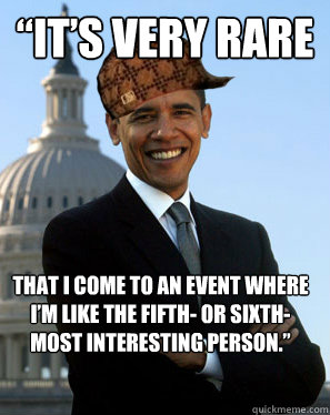 """""""It's very rare  that I come to an event where I'm like the fifth- or sixth-most interesting person.""""    Scumbag Obama"""