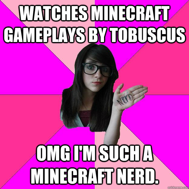 Watches minecraft gameplays by tobuscus omg I'm such a minecraft nerd. - Watches minecraft gameplays by tobuscus omg I'm such a minecraft nerd.  Idiot Nerd Girl