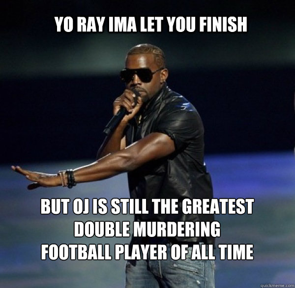 YO RAY IMA LET YOU FINISH  BUT OJ IS STILL THE GREATEST DOUBLE MURDERING FOOTBALL PLAYER OF ALL TIME