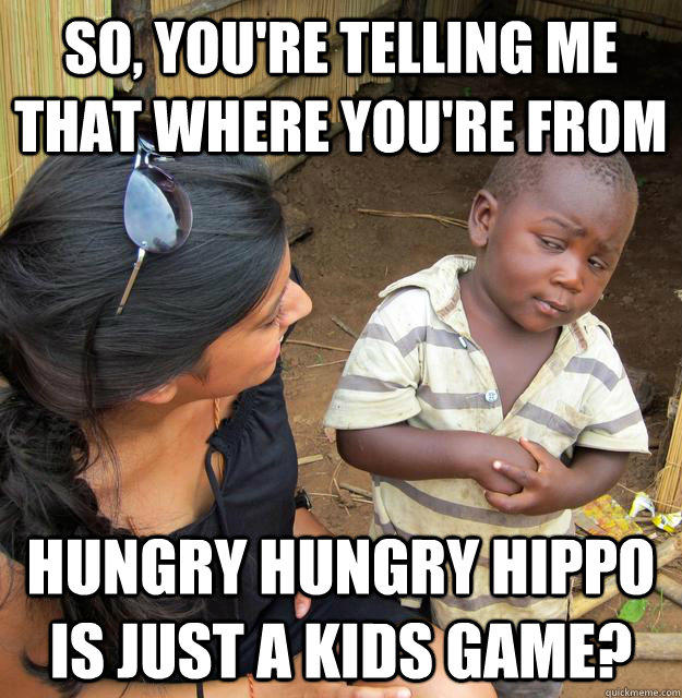 So, you're telling me that where you're from hungry hungry hippo is just a kids game?  Skeptical Third World Kid