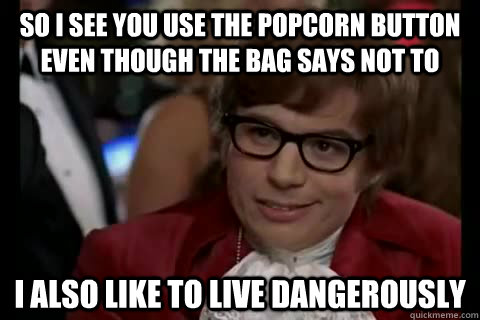 So I see you use the popcorn button even though the bag says not to I also like to live dangerously - So I see you use the popcorn button even though the bag says not to I also like to live dangerously  Misc