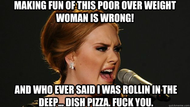 Making fun of this poor over weight woman is wrong! And who ever said I was rollin in the Deep... dish pizza. fuck you.