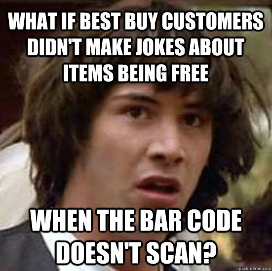 What if best buy customers didn't make jokes about items being free when the bar code doesn't scan?  conspiracy keanu
