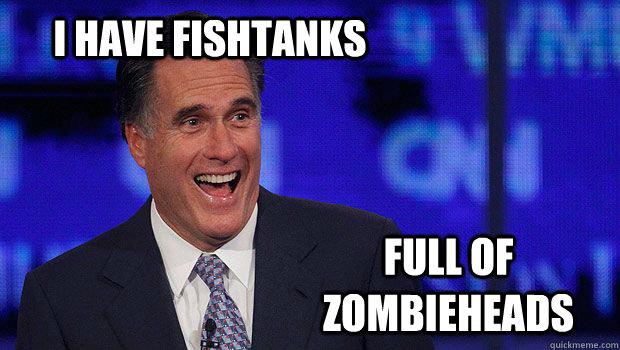 I have fishtanks  Full of Zombieheads