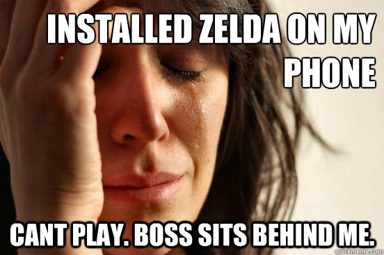 Installed Zelda on my Phone Cant play. Boss sits behind me. - Installed Zelda on my Phone Cant play. Boss sits behind me.  First World Problems
