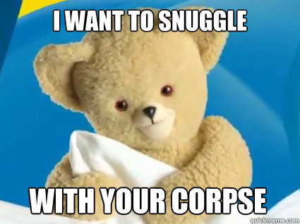 I want to snuggle with your corpse