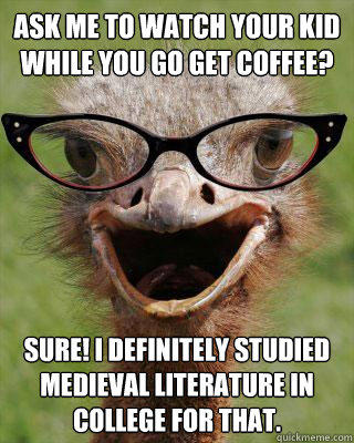 Ask me to watch your kid while you go get coffee? Sure! I definitely studied medieval literature in college for that. - Ask me to watch your kid while you go get coffee? Sure! I definitely studied medieval literature in college for that.  Judgmental Bookseller Ostrich