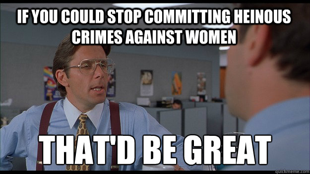 If you could stop committing heinous crimes against women That'd be great
