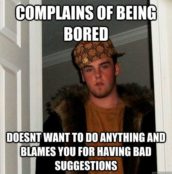 Complains of being bored doesnt want to do anything and blames you for having bad suggestions - Complains of being bored doesnt want to do anything and blames you for having bad suggestions  Scumbag Steve
