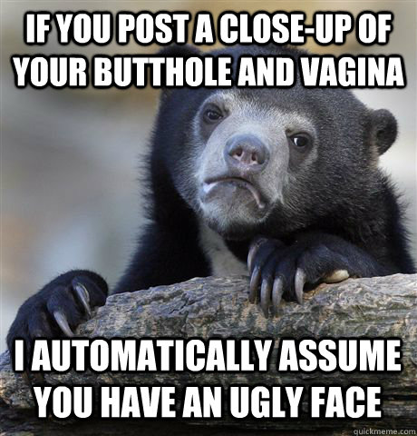 IF YOU POST A CLOSE-UP OF YOUR BUTTHOLE AND VAGINA I AUTOMATICALLY ASSUME YOU HAVE AN UGLY FACE - IF YOU POST A CLOSE-UP OF YOUR BUTTHOLE AND VAGINA I AUTOMATICALLY ASSUME YOU HAVE AN UGLY FACE  Confession Bear
