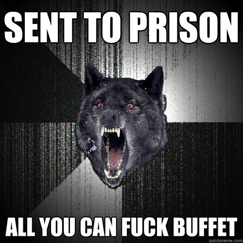 sent to prison  all you can fuck buffet - sent to prison  all you can fuck buffet  Insanity Wolf