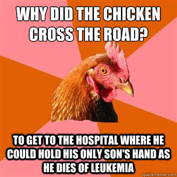 Why did the chicken cross the road? To get to the hospital where he could hold his only son's hand as he dies of leukemia  - Why did the chicken cross the road? To get to the hospital where he could hold his only son's hand as he dies of leukemia   Anti-Joke Chicken