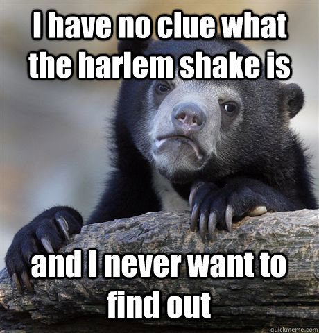 I have no clue what the harlem shake is and I never want to find out - I have no clue what the harlem shake is and I never want to find out  Confession Bear
