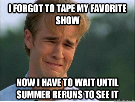 I forgot to tape my favorite show Now I have to wait until summer reruns to see it - I forgot to tape my favorite show Now I have to wait until summer reruns to see it  1990s Problems