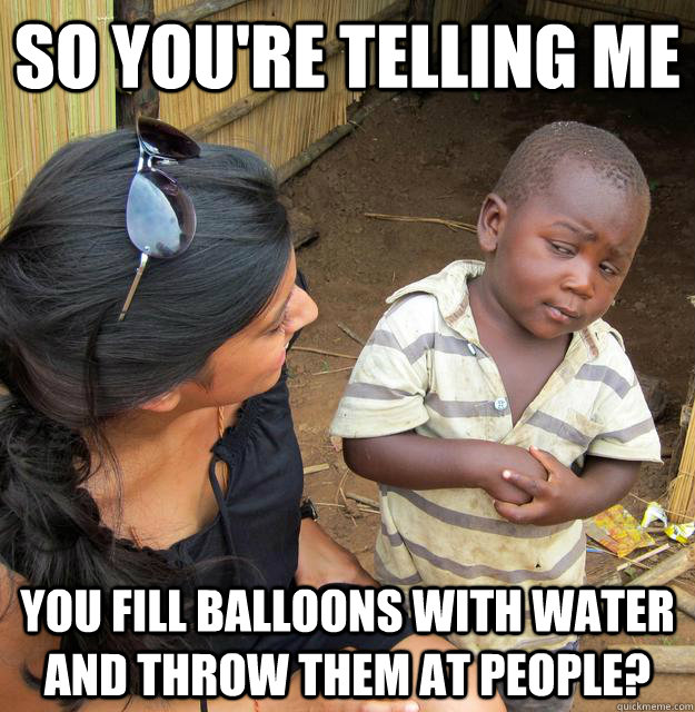 So you're telling me You fill balloons with water and throw them at people? - So you're telling me You fill balloons with water and throw them at people?  Skeptical Third World Child