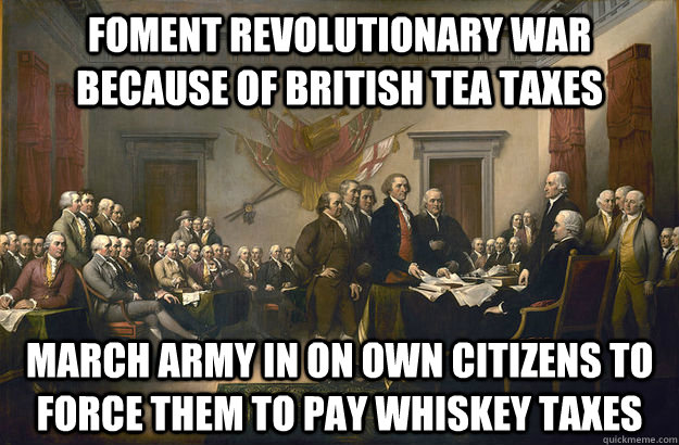 Foment Revolutionary War because of british Tea taxes March Army in on own citizens to force them to pay whiskey taxes  Scumbag Founding Fathers