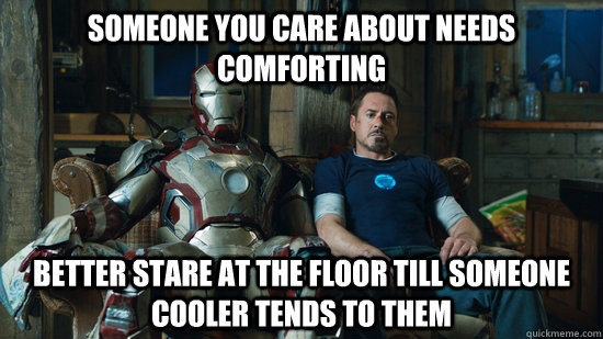 Someone you care about needs comforting Better stare at the floor till someone cooler tends to them