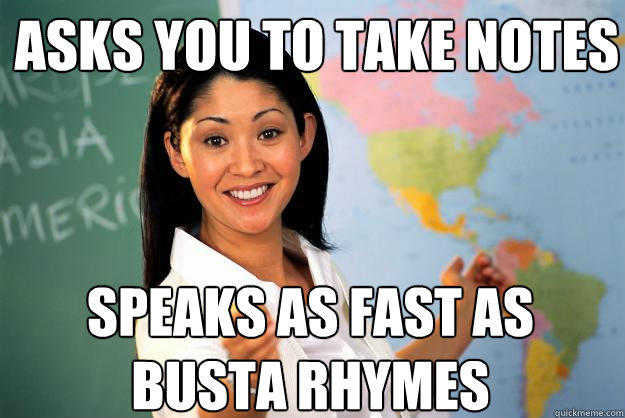 Asks you to take notes speaks as fast as busta rhymes - Asks you to take notes speaks as fast as busta rhymes  Unhelpful High School Teacher
