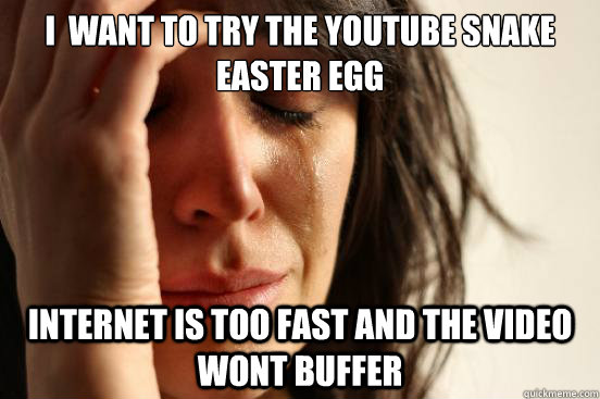 I  Want to try the youtube snake easter egg internet is too fast and the video wont buffer - I  Want to try the youtube snake easter egg internet is too fast and the video wont buffer  First World Problems