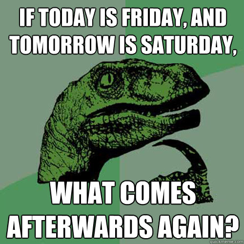If today is Friday, and tomorrow is saturday, what comes afterwards again? - If today is Friday, and tomorrow is saturday, what comes afterwards again?  Philosoraptor