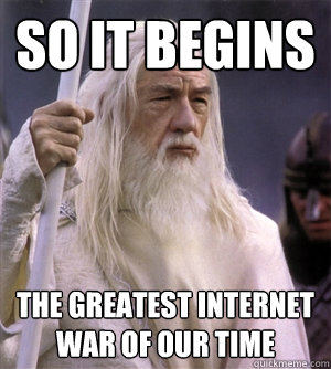 so it begins the greatest internet war of our time - so it begins the greatest internet war of our time  So it begins gandalf