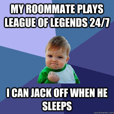 My roommate plays League of Legends 24/7 I can jack off when he sleeps - My roommate plays League of Legends 24/7 I can jack off when he sleeps  Success Kid