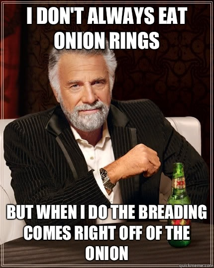 I don't always eat onion rings but when I do the breading comes right off of the onion - I don't always eat onion rings but when I do the breading comes right off of the onion  The Most Interesting Man In The World