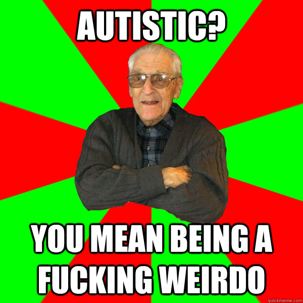 Autistic? You mean being a fucking weirdo  - Autistic? You mean being a fucking weirdo   Bachelor Grandpa