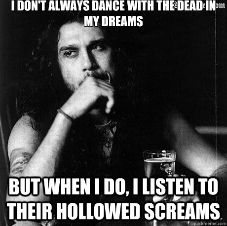 I don't always dance with the dead in my dreams But when I do, I listen to their hollowed screams