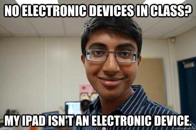 no electronic devices in class? my ipad isn't an electronic device. - no electronic devices in class? my ipad isn't an electronic device.  Sneaky Kshithij