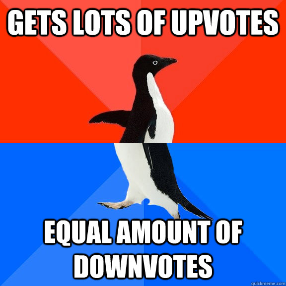 Gets lots of upvotes Equal amount of downvotes - Gets lots of upvotes Equal amount of downvotes  Socially Awesome Awkward Penguin